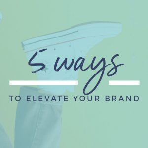 Five Ways To Elevate Your Brand
